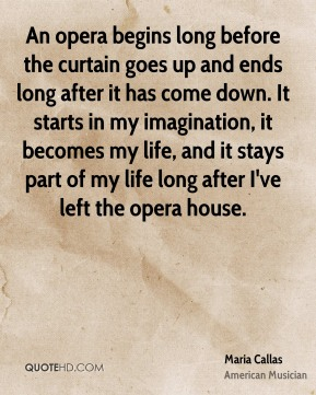 An opera begins long before the curtain goes up and ends long after it has come down. It starts in my imagination, it becomes my life, and it stays part of my life long after I've left the opera house.