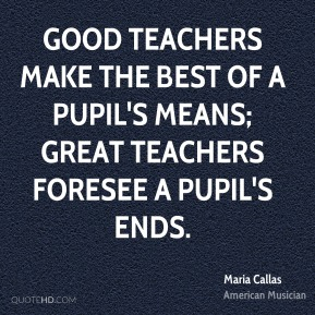 Maria Callas - Good teachers make the best of a pupil's means; great teachers foresee a pupil's ends.