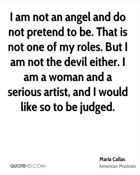 I am not an angel and do not pretend to be. That is not one of my roles. But I am not the devil either. I am a woman and a serious artist, and I would like so to be judged.