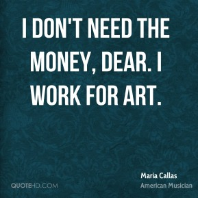Maria Callas - I don't need the money, dear. I work for art.