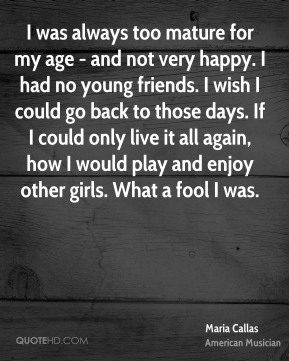 Maria Callas - I was always too mature for my age - and not very happy. I had no young friends. I wish I could go back to those days. If I could only live it all again, how I would play and enjoy other girls. What a fool I was.