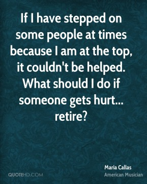 Maria Callas - If I have stepped on some people at times because I am at the top, it couldn't be helped. What should I do if someone gets hurt... retire?