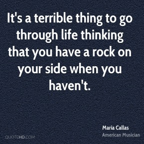 It's a terrible thing to go through life thinking that you have a rock on your side when you haven't.