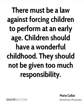 There must be a law against forcing children to perform at an early age. Children should have a wonderful childhood. They should not be given too much responsibility.