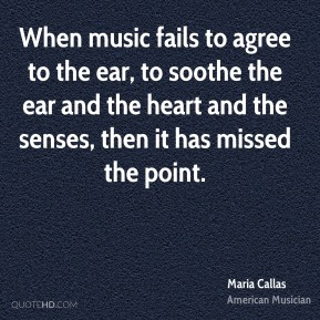 Maria Callas - When music fails to agree to the ear, to soothe the ear and the heart and the senses, then it has missed the point.
