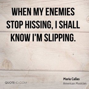 Maria Callas - When my enemies stop hissing, I shall know I'm slipping.