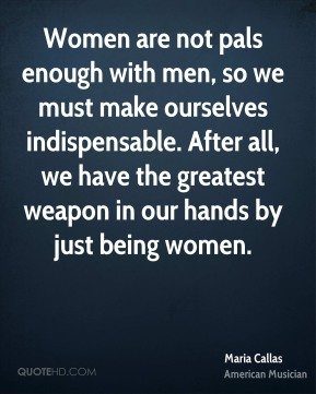 Maria Callas - Women are not pals enough with men, so we must make ourselves indispensable. After all, we have the greatest weapon in our hands by just being women.