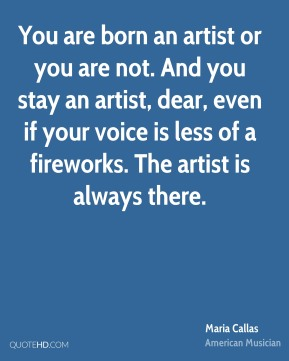 Maria Callas - You are born an artist or you are not. And you stay an artist, dear, even if your voice is less of a fireworks. The artist is always there.