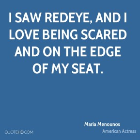 Maria Menounos - I saw Redeye, and I love being scared and on the edge of my seat.