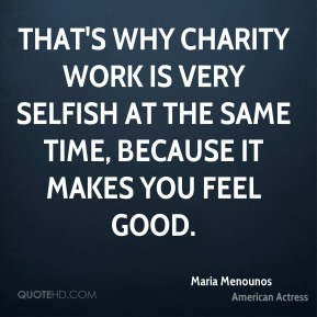That's why charity work is very selfish at the same time, because it makes you feel good.
