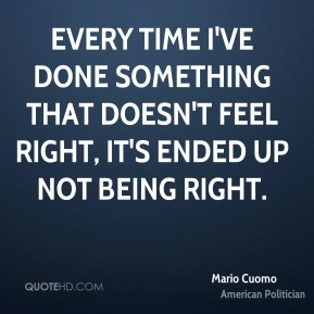Every time I've done something that doesn't feel right, it's ended up not being right.