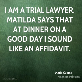 I am a trial lawyer. Matilda says that at dinner on a good day I sound like an affidavit.