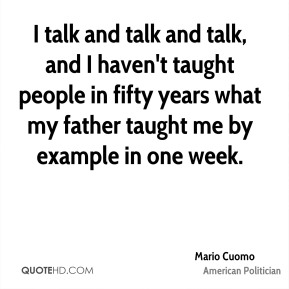 I talk and talk and talk, and I haven't taught people in fifty years what my father taught me by example in one week.