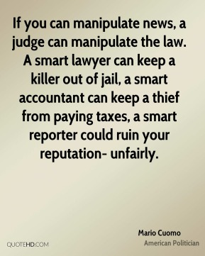 If you can manipulate news, a judge can manipulate the law. A smart lawyer can keep a killer out of jail, a smart accountant can keep a thief from paying taxes, a smart reporter could ruin your reputation- unfairly.