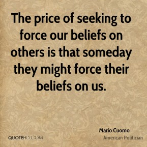 The price of seeking to force our beliefs on others is that someday they might force their beliefs on us.