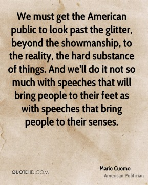 We must get the American public to look past the glitter, beyond the showmanship, to the reality, the hard substance of things. And we'll do it not so much with speeches that will bring people to their feet as with speeches that bring people to their senses.