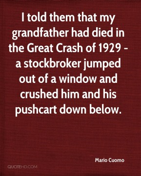 Mario Cuomo  - I told them that my grandfather had died in the Great Crash of 1929 - a stockbroker jumped out of a window and crushed him and his pushcart down below.