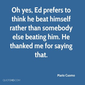 Mario Cuomo  - Oh yes, Ed prefers to think he beat himself rather than somebody else beating him. He thanked me for saying that.