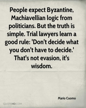 Mario Cuomo  - People expect Byzantine, Machiavellian logic from politicians. But the truth is simple. Trial lawyers learn a good rule: 'Don't decide what you don't have to decide.' That's not evasion, it's wisdom.