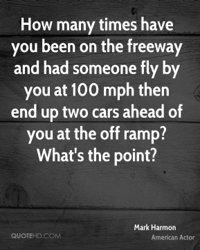 Mark Harmon - How many times have you been on the freeway and had someone fly by you at 100 mph then end up two cars ahead of you at the off ramp? What's the point?