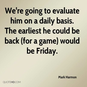 Mark Harmon  - We're going to evaluate him on a daily basis. The earliest he could be back (for a game) would be Friday.