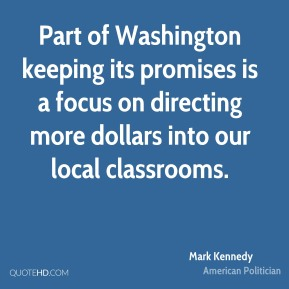 Mark Kennedy - Part of Washington keeping its promises is a focus on directing more dollars into our local classrooms.