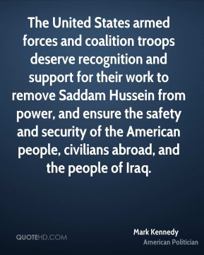 Mark Kennedy - The United States armed forces and coalition troops deserve recognition and support for their work to remove Saddam Hussein from power, and ensure the safety and security of the American people, civilians abroad, and the people of Iraq.