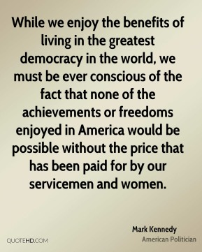 While we enjoy the benefits of living in the greatest democracy in the world, we must be ever conscious of the fact that none of the achievements or freedoms enjoyed in America would be possible without the price that has been paid for by our servicemen and women.