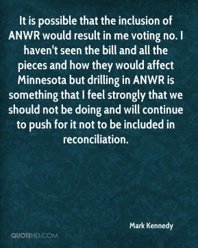 Mark Kennedy  - It is possible that the inclusion of ANWR would result in me voting no. I haven't seen the bill and all the pieces and how they would affect Minnesota but drilling in ANWR is something that I feel strongly that we should not be doing and will continue to push for it not to be included in reconciliation.