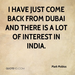 Mark Mobius  - I have just come back from Dubai and there is a lot of interest in India.