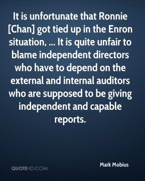 It is unfortunate that Ronnie [Chan] got tied up in the Enron situation, ... It is quite unfair to blame independent directors who have to depend on the external and internal auditors who are supposed to be giving independent and capable reports.