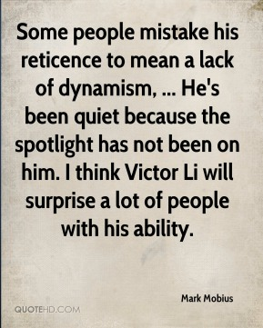 Some people mistake his reticence to mean a lack of dynamism, ... He's been quiet because the spotlight has not been on him. I think Victor Li will surprise a lot of people with his ability.
