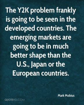 Mark Mobius  - The Y2K problem frankly is going to be seen in the developed countries. The emerging markets are going to be in much better shape than the U.S., Japan or the European countries.