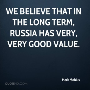 We believe that in the long term, Russia has very, very good value.