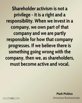 Shareholder activism is not a privilege - it is a right and a responsibility. When we invest in a company, we own part of that company and we are partly responsible for how that company progresses. If we believe there is something going wrong with the company, then we, as shareholders, must become active and vocal.
