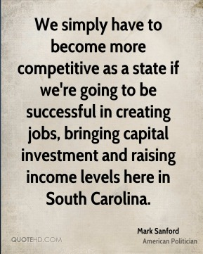 Mark Sanford - We simply have to become more competitive as a state if we're going to be successful in creating jobs, bringing capital investment and raising income levels here in South Carolina.