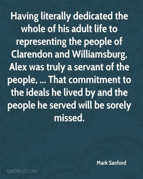 Having literally dedicated the whole of his adult life to representing the people of Clarendon and Williamsburg, Alex was truly a servant of the people, ... That commitment to the ideals he lived by and the people he served will be sorely missed.
