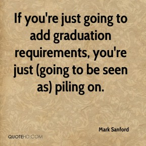Mark Sanford  - If you're just going to add graduation requirements, you're just (going to be seen as) piling on.