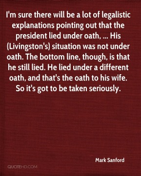 Mark Sanford  - I'm sure there will be a lot of legalistic explanations pointing out that the president lied under oath, ... His (Livingston's) situation was not under oath. The bottom line, though, is that he still lied. He lied under a different oath, and that's the oath to his wife. So it's got to be taken seriously.