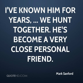 I've known him for years, ... We hunt together. He's become a very close personal friend.