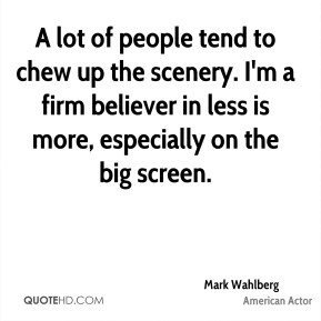 Mark Wahlberg - A lot of people tend to chew up the scenery. I'm a firm believer in less is more, especially on the big screen.