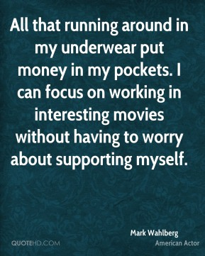 Mark Wahlberg - All that running around in my underwear put money in my pockets. I can focus on working in interesting movies without having to worry about supporting myself.