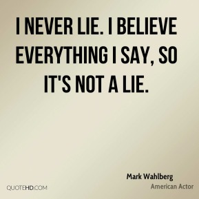 Mark Wahlberg - I never lie. I believe everything I say, so it's not a lie.