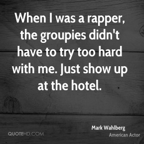 Mark Wahlberg - When I was a rapper, the groupies didn't have to try too hard with me. Just show up at the hotel.