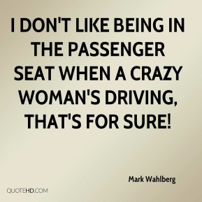 Mark Wahlberg  - I don't like being in the passenger seat when a crazy woman's driving, that's for sure!