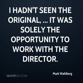 I hadn't seen the original, ... It was solely the opportunity to work with the director.