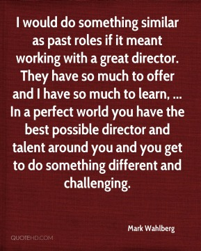I would do something similar as past roles if it meant working with a great director. They have so much to offer and I have so much to learn, ... In a perfect world you have the best possible director and talent around you and you get to do something different and challenging.