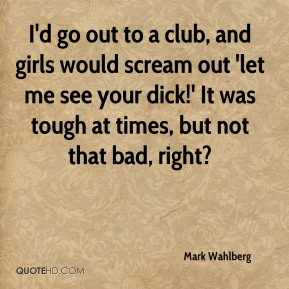 I'd go out to a club, and girls would scream out 'let me see your dick!' It was tough at times, but not that bad, right?