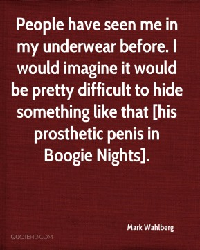 People have seen me in my underwear before. I would imagine it would be pretty difficult to hide something like that [his prosthetic penis in Boogie Nights].