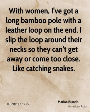 With women, I've got a long bamboo pole with a leather loop on the end. I slip the loop around their necks so they can't get away or come too close. Like catching snakes.